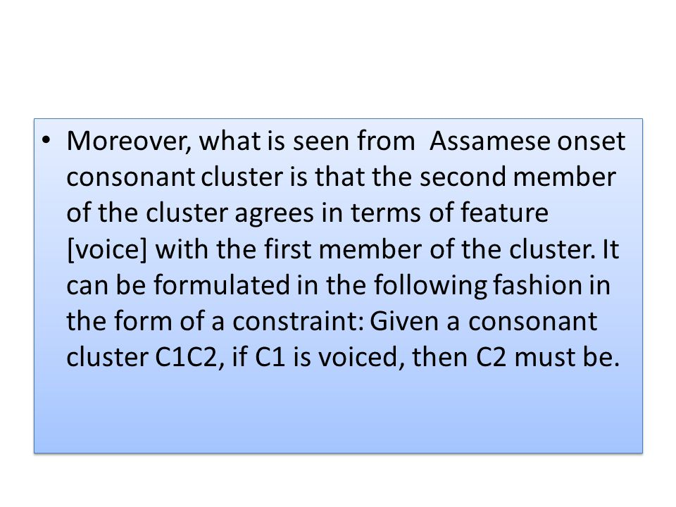 Moreover, what is seen from Assamese onset consonant cluster is that the second member of the cluster agrees in terms of feature [voice] with the first member of the cluster.